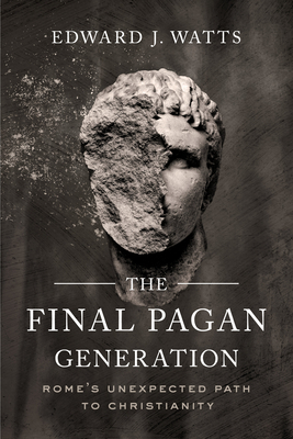 Image for The Final Pagan Generation: Rome's Unexpected Path to Christianity (Transformation of the Classical Heritage)