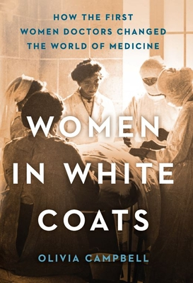 Image for WOMEN IN WHITE COATS: HOW THE FIRST WOMEN DOCTORS CHANGED THE WORLD OF MEDICINE