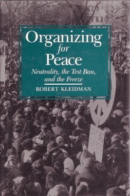 Image for Organizing For Peace: Neutrality, the Test Ban, and the Freeze (Syracuse Studies on Peace and Conflict Resolution)