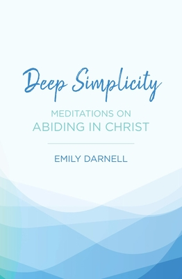 Image for Deep Simplicity: Meditations on Abiding in Christ
