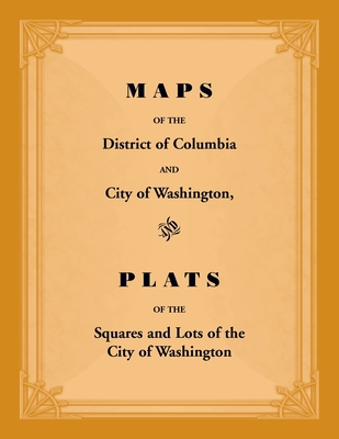 Image for Maps of the District of Columbia and City of Washington, and Plats of the Squares and Lots of the City of Washington