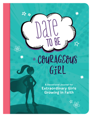 Image for Dare to Be a Courageous Girl: A Devotional Journal for Extraordinary Girls Growing in Faith (Courageous Girls)