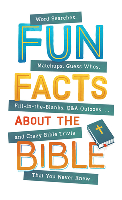 Image for Fun Facts about the Bible: Word Searches, Matchups, Guess Whos, Fill-in-the-Blanks, Q&A Quizzes. . .and Crazy Bible Trivia That You Never Knew