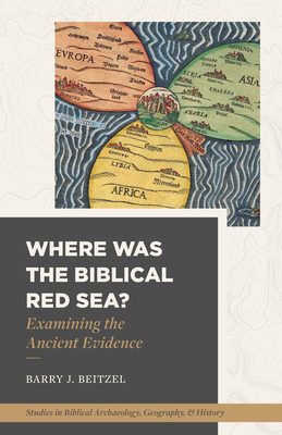 Image for Where Was the Biblical Red Sea?: Examining the Ancient Evidence (Studies in Biblical Archaeology, Geography, and History)